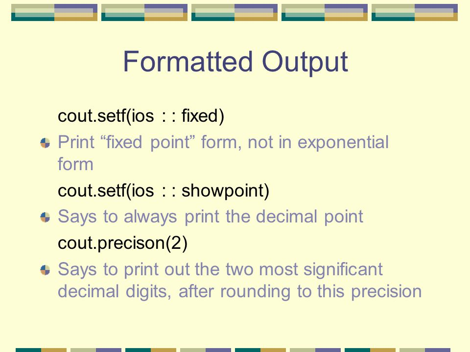 Formatted Output cout.setf(ios : : fixed) Print fixed point form, not in exponential form cout.setf(ios : : showpoint) Says to always print the decimal point cout.precison(2) Says to print out the two most significant decimal digits, after rounding to this precision
