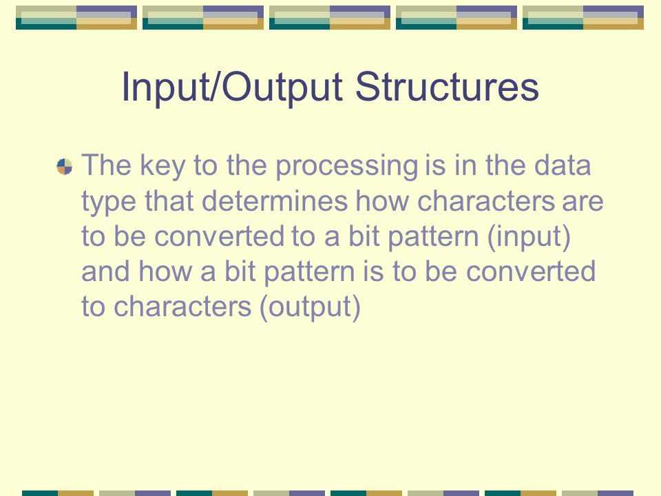 Input/Output Structures The key to the processing is in the data type that determines how characters are to be converted to a bit pattern (input) and how a bit pattern is to be converted to characters (output)