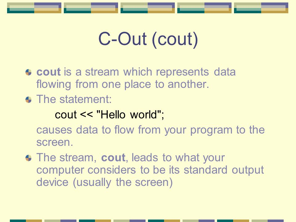 C-Out (cout) cout is a stream which represents data flowing from one place to another.