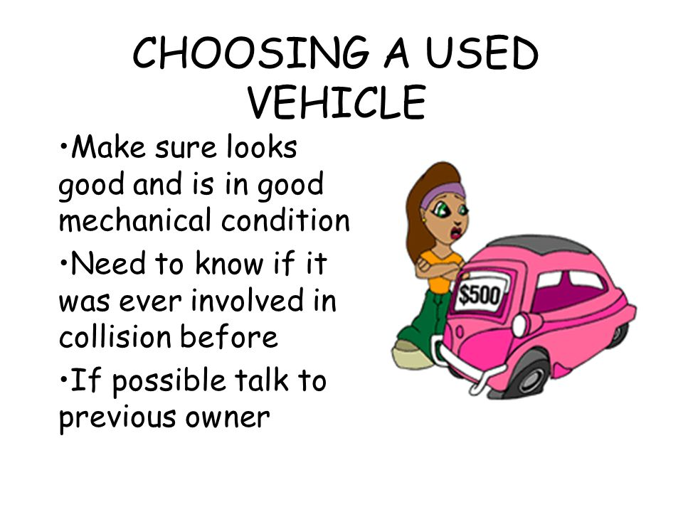 CHOOSING A USED VEHICLE Make sure looks good and is in good mechanical condition Need to know if it was ever involved in collision before If possible