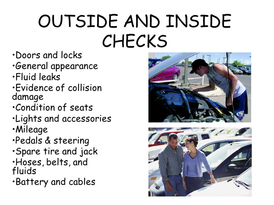 OUTSIDE AND INSIDE CHECKS Doors and locks General appearance Fluid leaks Evidence of collision damage Condition of seats Lights and accessories Mileag