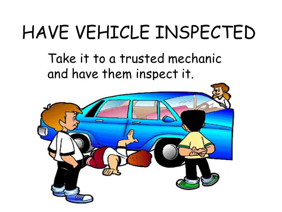 HAVE VEHICLE INSPECTED Take it to a trusted mechanic and have them inspect it.