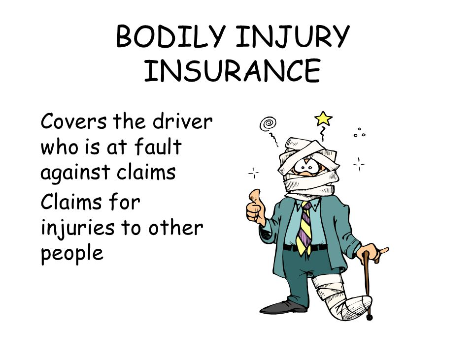 BODILY INJURY INSURANCE Covers the driver who is at fault against claims Claims for injuries to other people