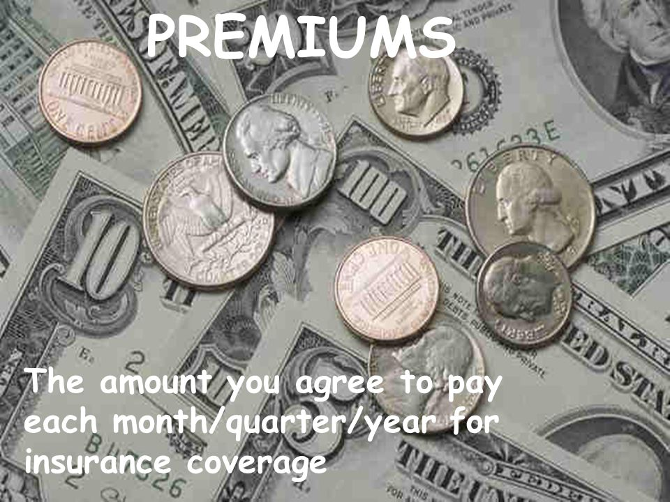 PREMIUMS The amount you agree to pay each month/quarter/year for insurance coverage