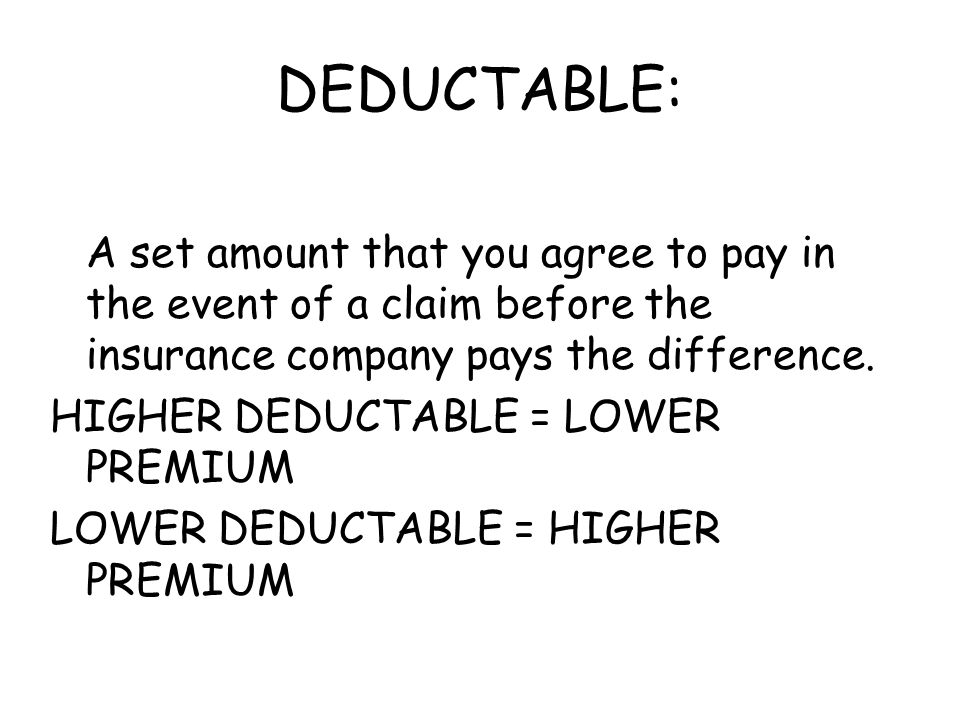 DEDUCTABLE: A set amount that you agree to pay in the event of a claim before the insurance company pays the difference. HIGHER DEDUCTABLE = LOWER PRE