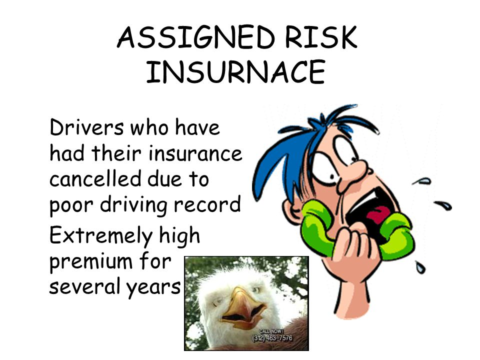 ASSIGNED RISK INSURNACE Drivers who have had their insurance cancelled due to poor driving record Extremely high premium for several years