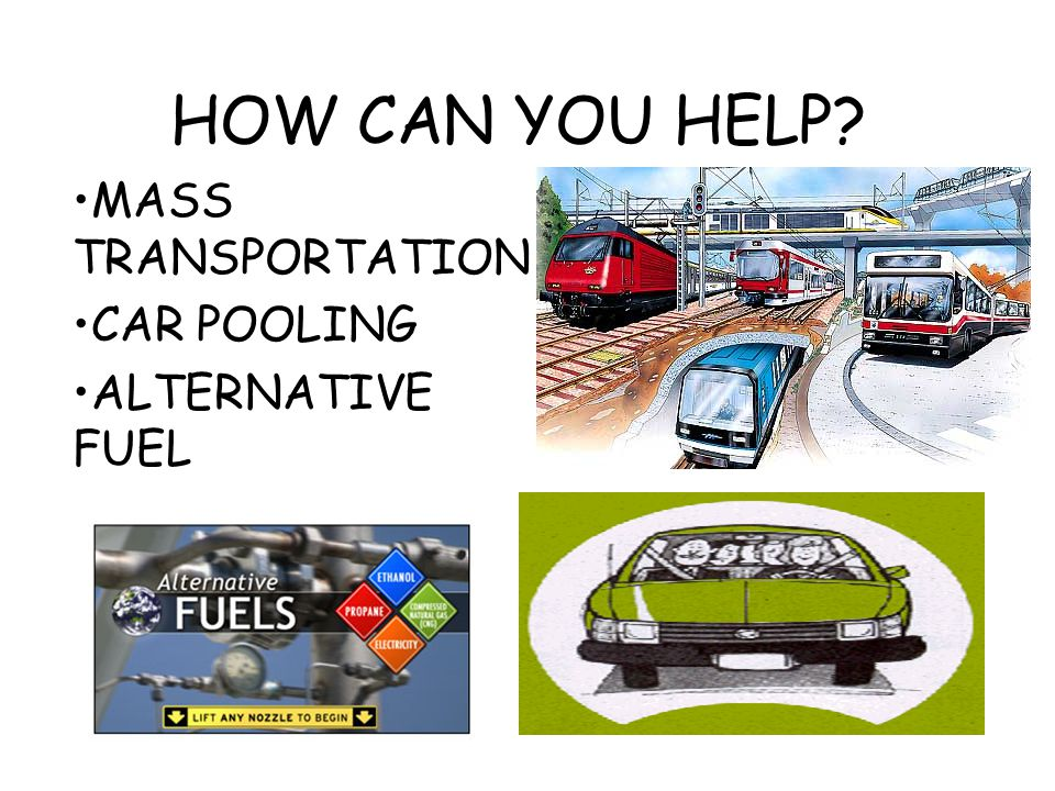 HOW CAN YOU HELP? MASS TRANSPORTATION CAR POOLING ALTERNATIVE FUEL