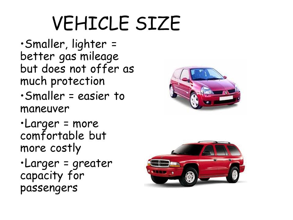 VEHICLE SIZE Smaller, lighter = better gas mileage but does not offer as much protection Smaller = easier to maneuver Larger = more comfortable but mo