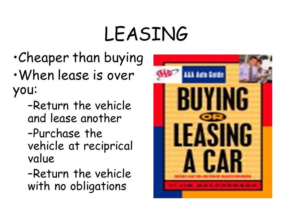 LEASING Cheaper than buying When lease is over you: –Return the vehicle and lease another –Purchase the vehicle at reciprical value –Return the vehicl