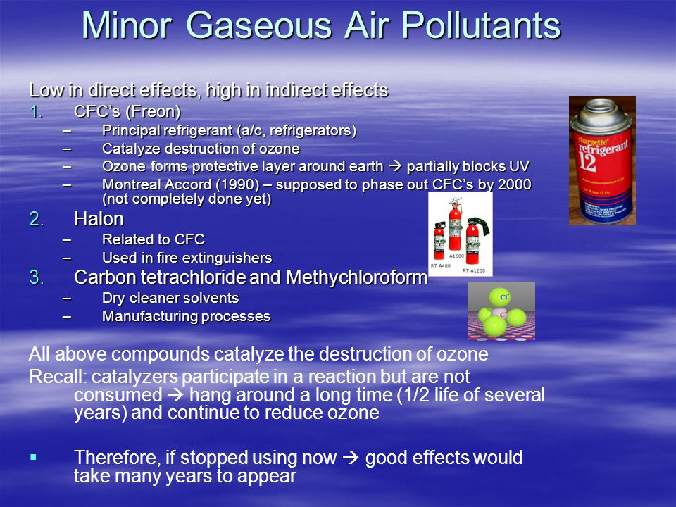 Minor Gaseous Air Pollutants Low in direct effects, high in indirect effects 1.CFC's (Freon) –Principal refrigerant (a/c, refrigerators) –Catalyze des