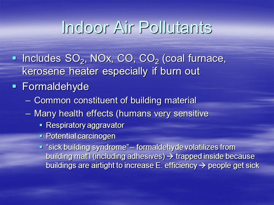 Indoor Air Pollutants  Includes SO 2, NOx, CO, CO 2 (coal furnace, kerosene heater especially if burn out  Formaldehyde –Common constituent of build