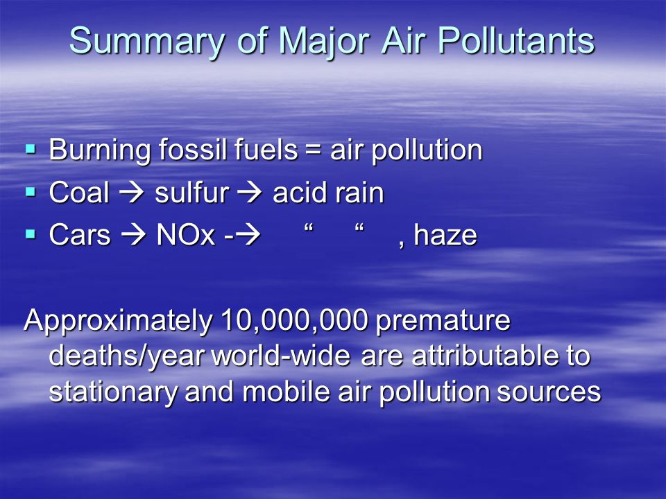 "Summary of Major Air Pollutants  Burning fossil fuels = air pollution  Coal  sulfur  acid rain  Cars  NOx -  "" "", haze Approximately 10,000,000"