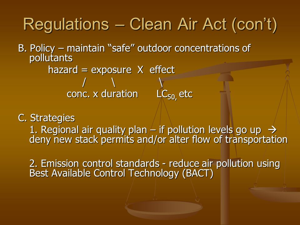 "Regulations – Clean Air Act (con't) B. Policy – maintain ""safe"" outdoor concentrations of pollutants hazard = exposure X effect / \ \ / \ \ conc. x du"