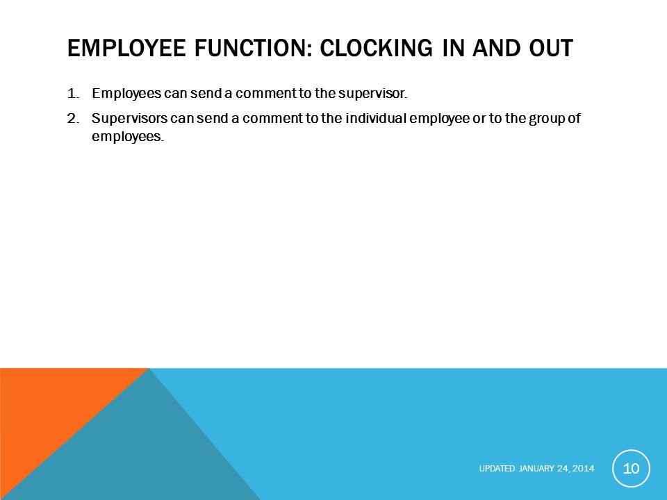 UPDATED JANUARY 24, 2014 EMPLOYEE FUNCTION: CLOCKING IN AND OUT 1.Employees can send a comment to the supervisor.