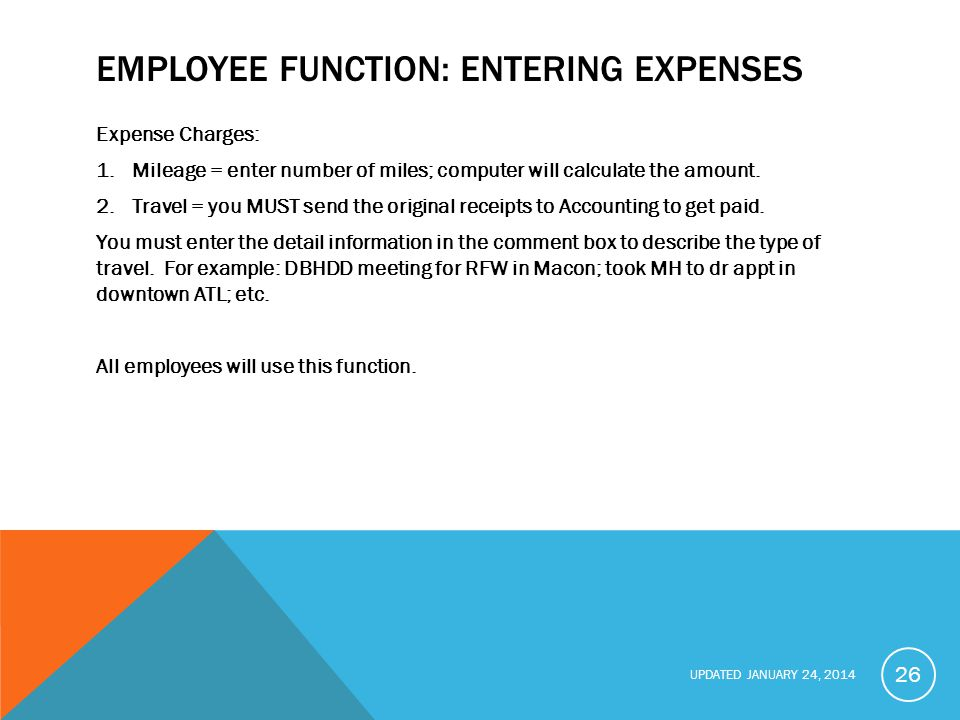 UPDATED JANUARY 24, 2014 EMPLOYEE FUNCTION: ENTERING EXPENSES Expense Charges: 1.Mileage = enter number of miles; computer will calculate the amount.
