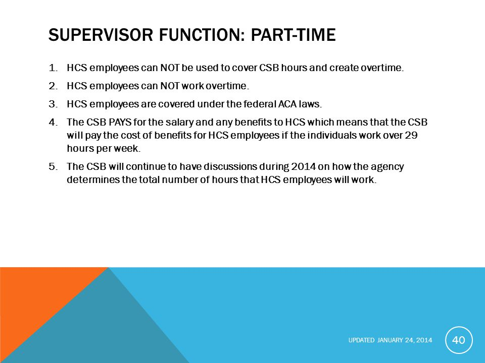 UPDATED JANUARY 24, 2014 SUPERVISOR FUNCTION: PART-TIME 1.HCS employees can NOT be used to cover CSB hours and create overtime.