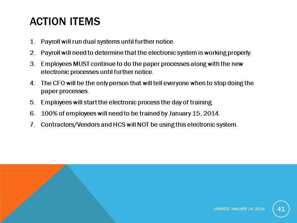 UPDATED JANUARY 24, 2014 ACTION ITEMS 1.Payroll will run dual systems until further notice.