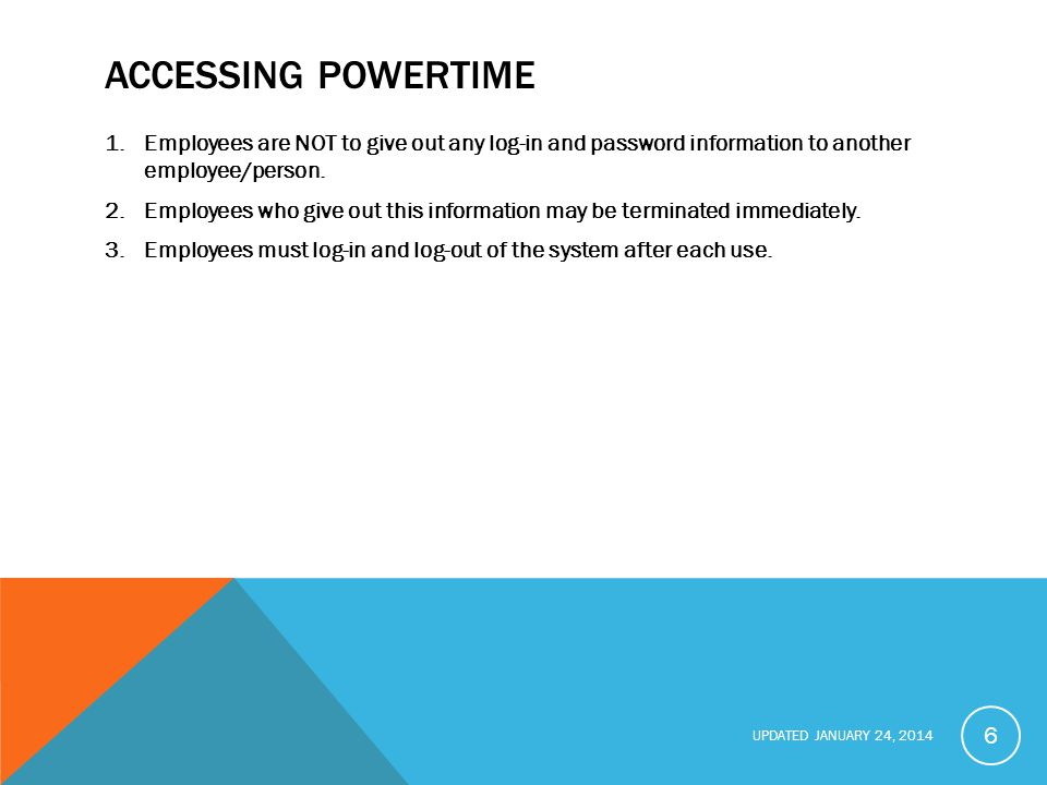 UPDATED JANUARY 24, 2014 ACCESSING POWERTIME 1.Employees are NOT to give out any log-in and password information to another employee/person.