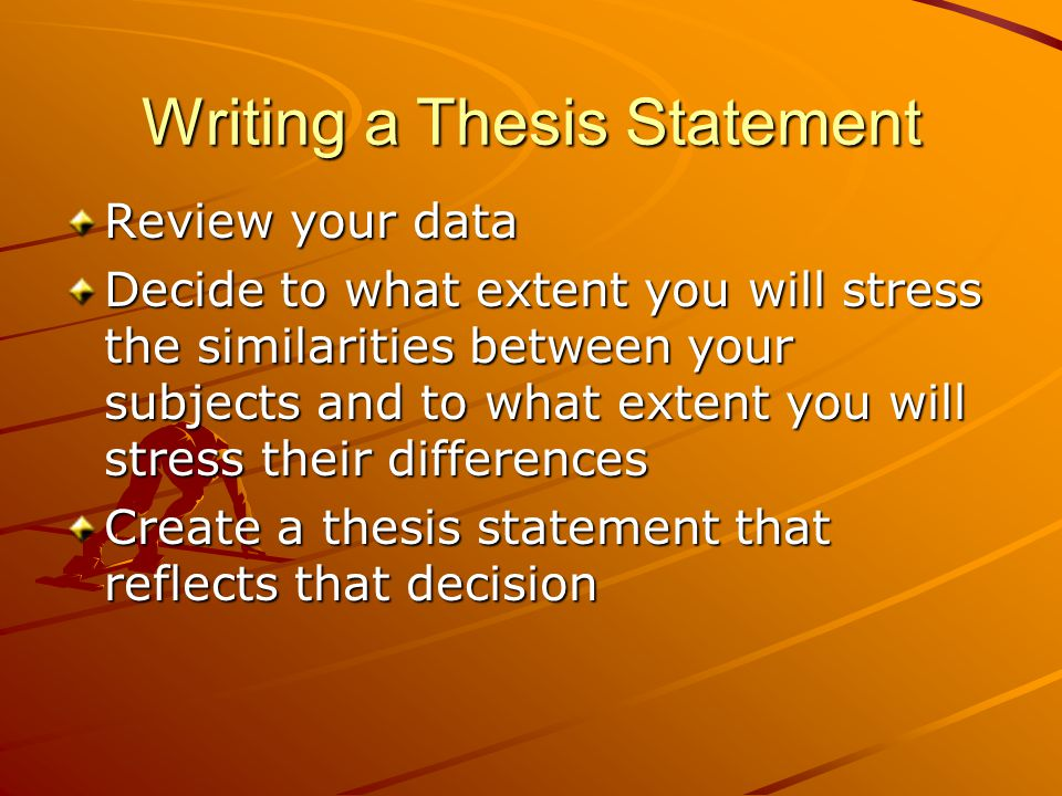 Writing a Thesis Statement Review your data Decide to what extent you will stress the similarities between your subjects and to what extent you will stress their differences Create a thesis statement that reflects that decision