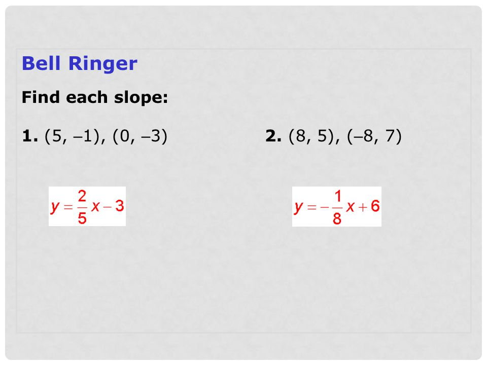 Bell Ringer Find each slope: 1. (5, – 1), (0, – 3)2. (8, 5), ( – 8, 7)