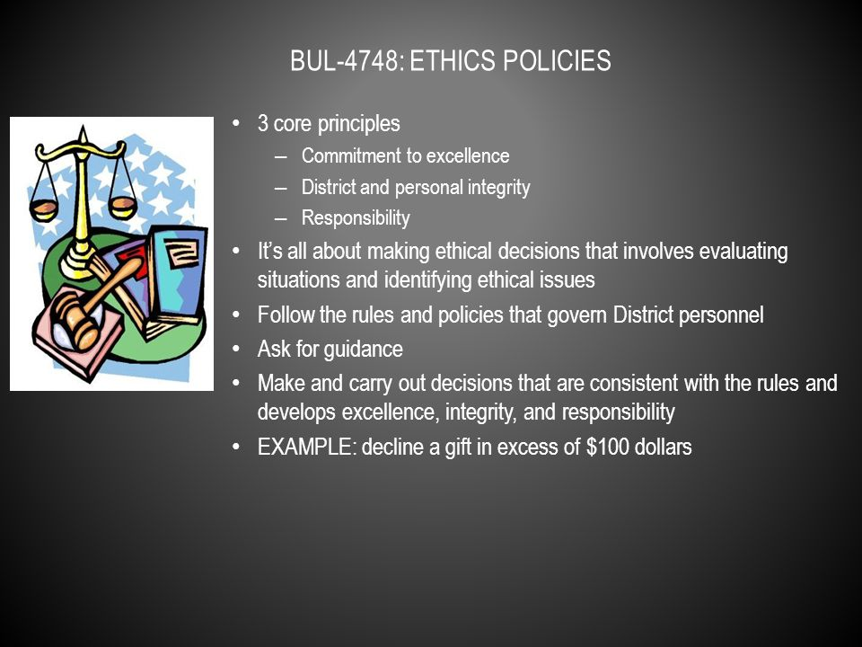 3 core principles – Commitment to excellence – District and personal integrity – Responsibility It's all about making ethical decisions that involves evaluating situations and identifying ethical issues Follow the rules and policies that govern District personnel Ask for guidance Make and carry out decisions that are consistent with the rules and develops excellence, integrity, and responsibility EXAMPLE: decline a gift in excess of $100 dollars BUL-4748: ETHICS POLICIES