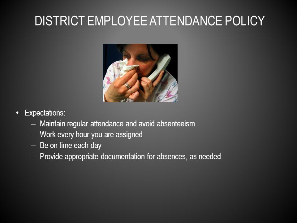 Expectations: – Maintain regular attendance and avoid absenteeism – Work every hour you are assigned – Be on time each day – Provide appropriate documentation for absences, as needed DISTRICT EMPLOYEE ATTENDANCE POLICY