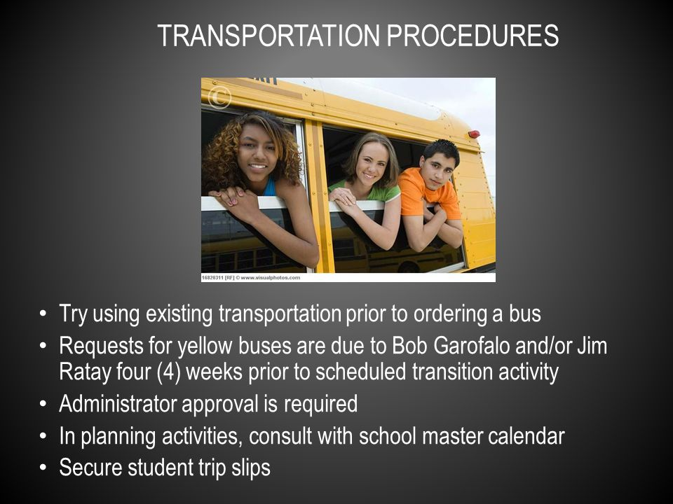 Try using existing transportation prior to ordering a bus Requests for yellow buses are due to Bob Garofalo and/or Jim Ratay four (4) weeks prior to scheduled transition activity Administrator approval is required In planning activities, consult with school master calendar Secure student trip slips TRANSPORTATION PROCEDURES