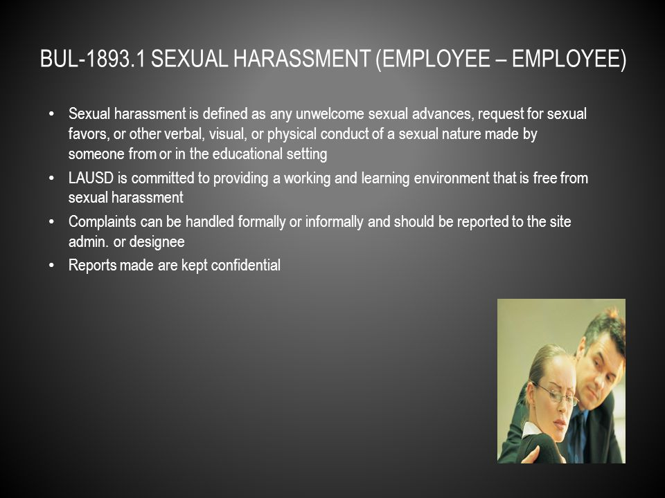 Sexual harassment is defined as any unwelcome sexual advances, request for sexual favors, or other verbal, visual, or physical conduct of a sexual nature made by someone from or in the educational setting LAUSD is committed to providing a working and learning environment that is free from sexual harassment Students in grade K-3 will receive interventions, as appropriate Students in grades 4-12 can be suspended or expelled Complaints can be handled formally or informally and should be reported to the site admin.