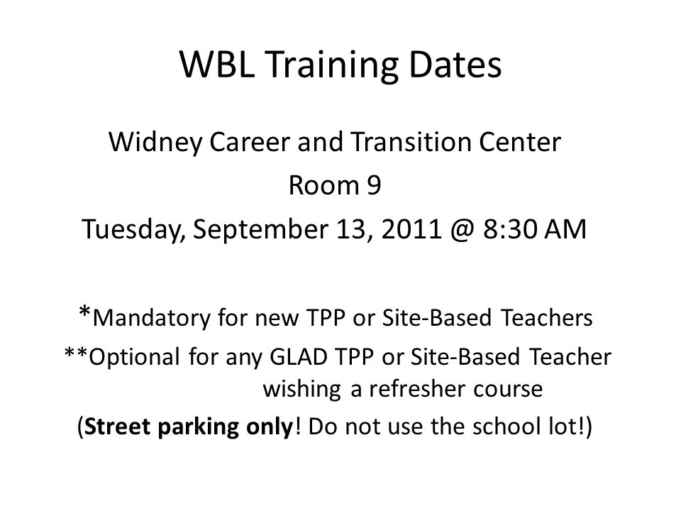 WBL Training Dates Widney Career and Transition Center Room 9 Tuesday, September 13, 2011 @ 8:30 AM * Mandatory for new TPP or Site-Based Teachers **Optional for any GLAD TPP or Site-Based Teacher wishing a refresher course (Street parking only.