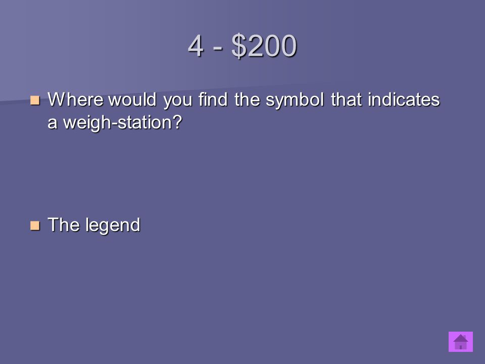 4 - $200 Where would you find the symbol that indicates a weigh-station? Where would you find the symbol that indicates a weigh-station? The legend Th