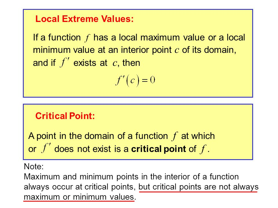 Local Extreme Values: If a function f has a local maximum value or a local minimum value at an interior point c of its domain, and if exists at c, then Critical Point: A point in the domain of a function f at which or does not exist is a critical point of f.