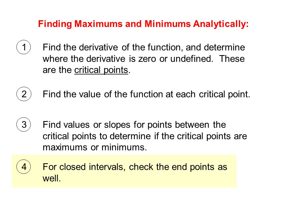 Finding Maximums and Minimums Analytically: 1Find the derivative of the function, and determine where the derivative is zero or undefined.