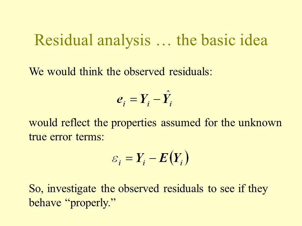 Residual analysis … the basic idea We would think the observed residuals: would reflect the properties assumed for the unknown true error terms: So, investigate the observed residuals to see if they behave properly.