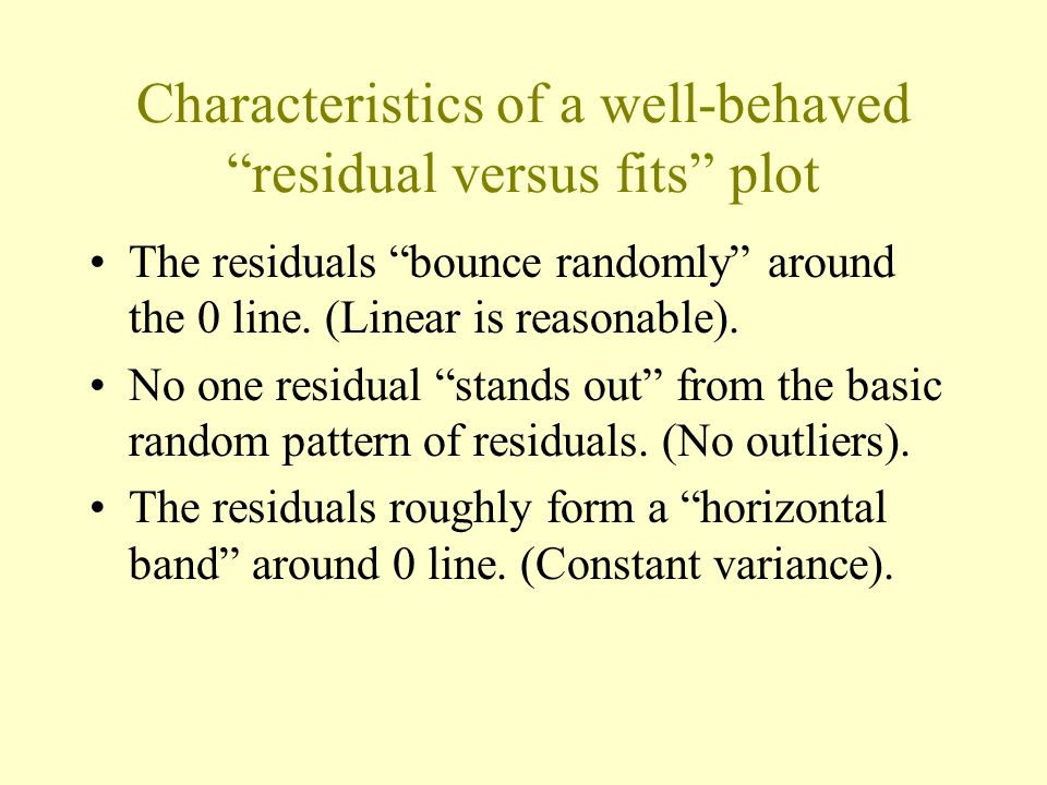Characteristics of a well-behaved residual versus fits plot The residuals bounce randomly around the 0 line.