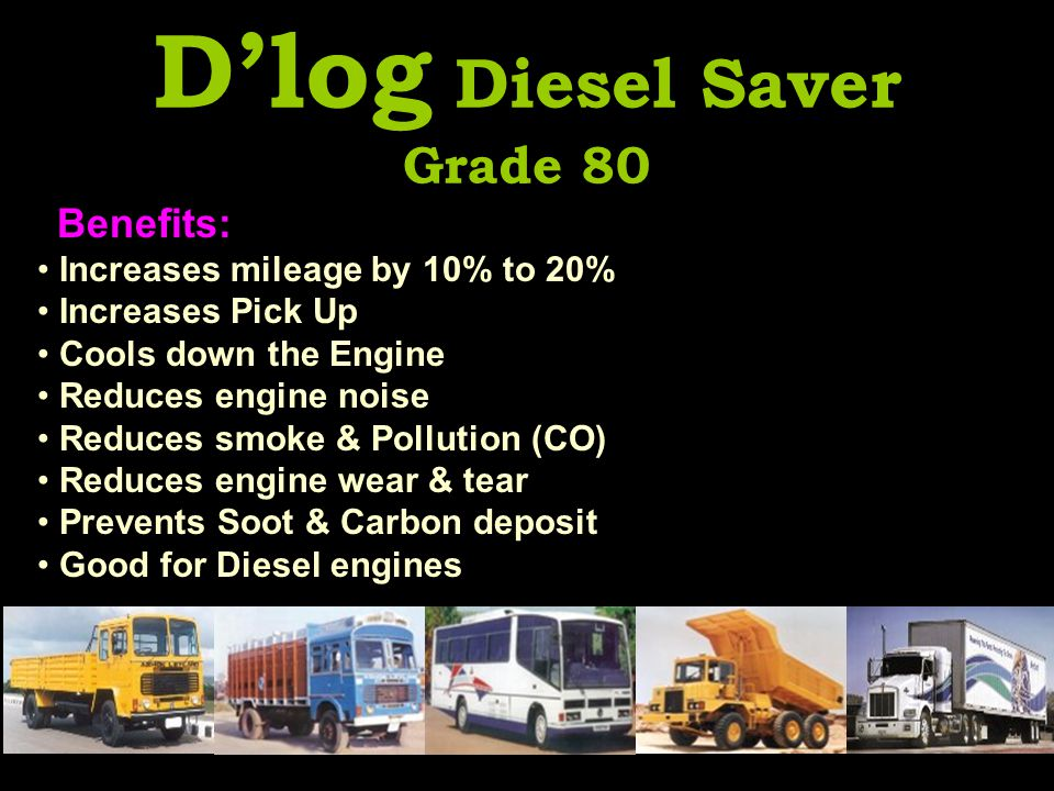 D'log Diesel Saver Grade 80 Benefits: Increases mileage by 10% to 20% Increases Pick Up Cools down the Engine Reduces engine noise Reduces smoke & Pollution (CO) Reduces engine wear & tear Prevents Soot & Carbon deposit Good for Diesel engines