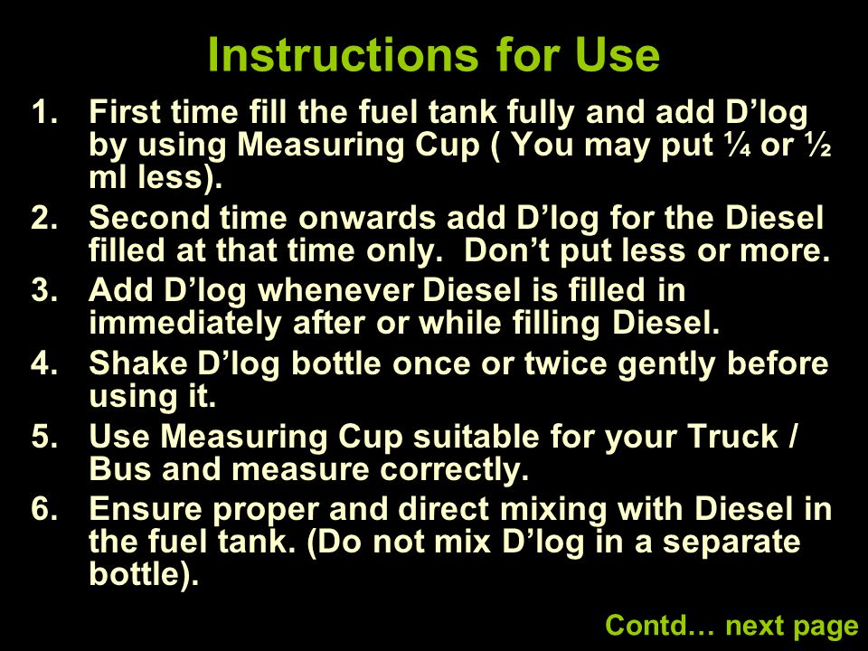 Instructions for Use 1.First time fill the fuel tank fully and add D'log by using Measuring Cup ( You may put ¼ or ½ ml less).