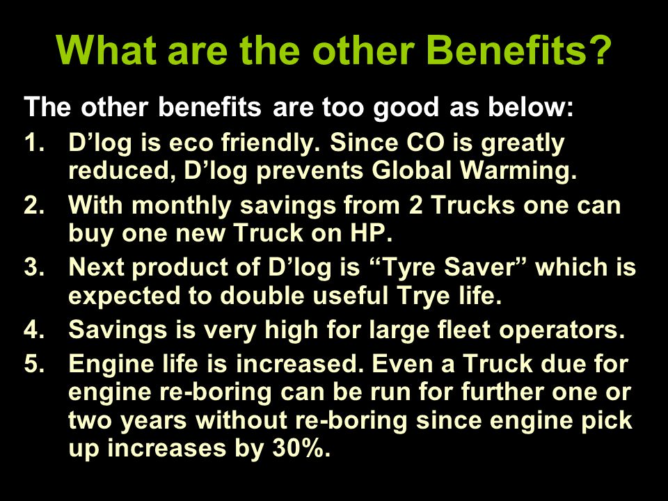 What are the other Benefits. The other benefits are too good as below: 1.D'log is eco friendly.