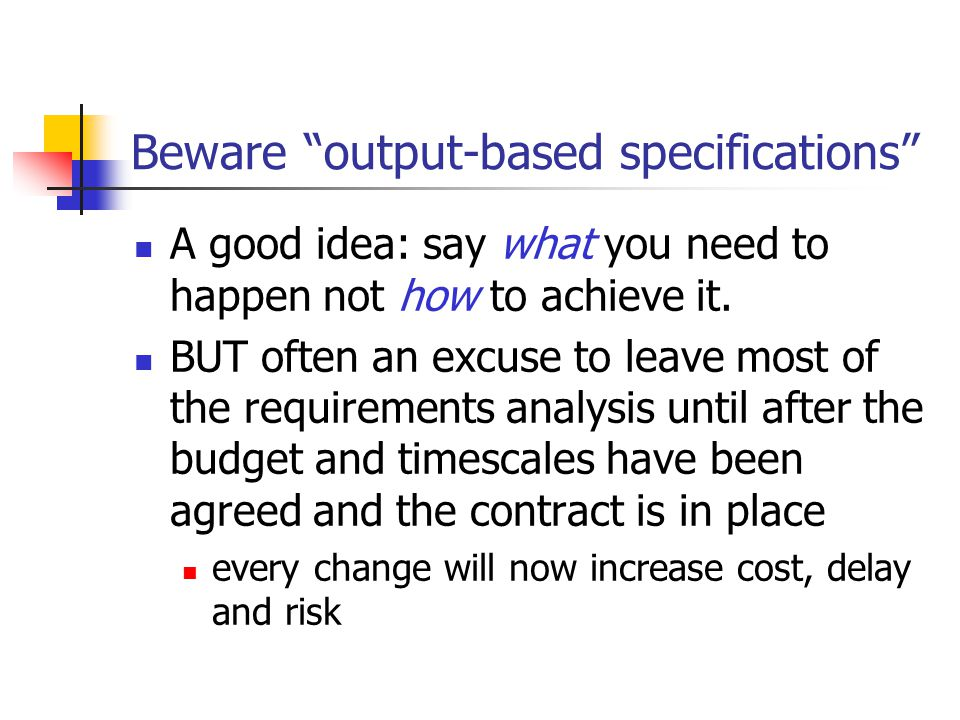 Beware output-based specifications A good idea: say what you need to happen not how to achieve it.
