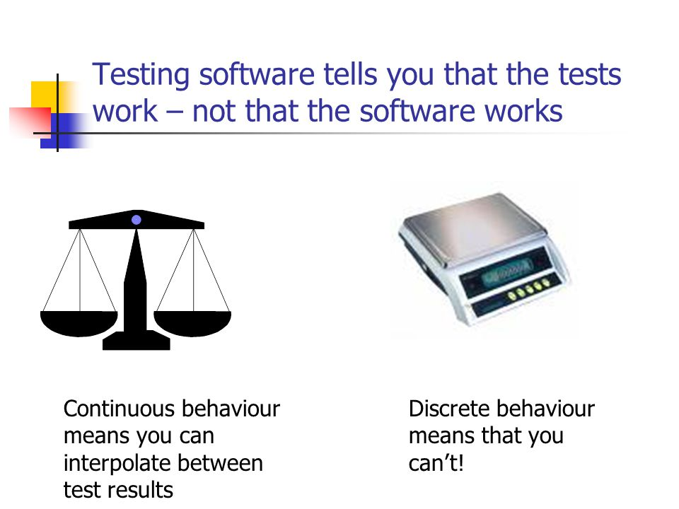 Testing software tells you that the tests work – not that the software works Continuous behaviour means you can interpolate between test results Discrete behaviour means that you can't!