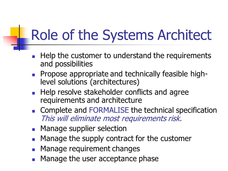 Role of the Systems Architect Help the customer to understand the requirements and possibilities Propose appropriate and technically feasible high- level solutions (architectures) Help resolve stakeholder conflicts and agree requirements and architecture Complete and FORMALISE the technical specification This will eliminate most requirements risk.
