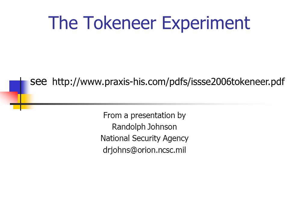 The Tokeneer Experiment From a presentation by Randolph Johnson National Security Agency drjohns@orion.ncsc.mil see http://www.praxis-his.com/pdfs/issse2006tokeneer.pdf
