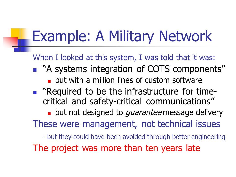 Example: A Military Network When I looked at this system, I was told that it was: A systems integration of COTS components but with a million lines of custom software Required to be the infrastructure for time- critical and safety-critical communications but not designed to guarantee message delivery These were management, not technical issues - but they could have been avoided through better engineering The project was more than ten years late
