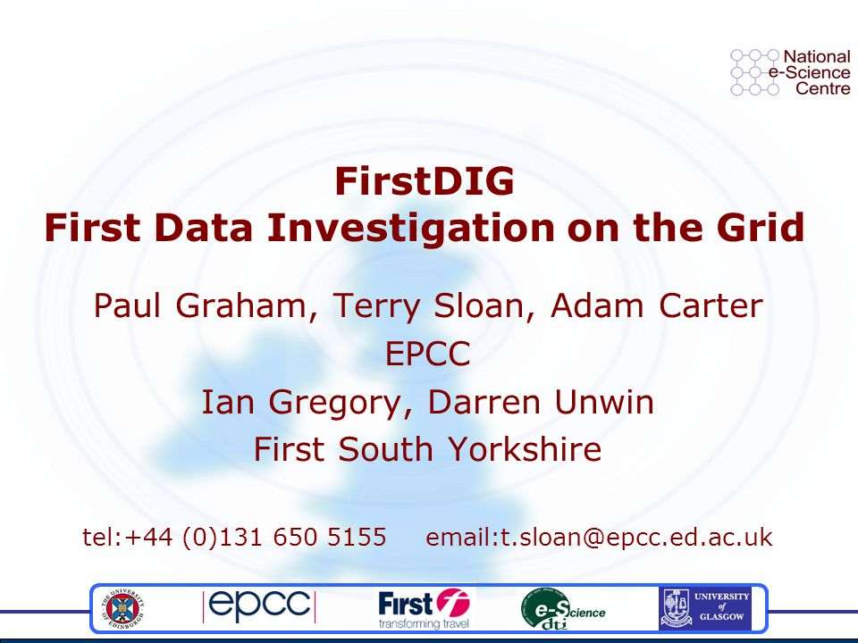 FirstDIG First Data Investigation on the Grid Paul Graham, Terry Sloan, Adam Carter EPCC Ian Gregory, Darren Unwin First South Yorkshire tel:+44 (0)13
