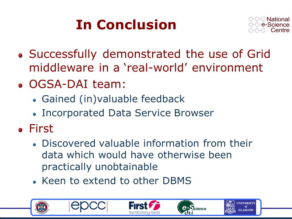 In Conclusion Successfully demonstrated the use of Grid middleware in a 'real-world' environment OGSA-DAI team: Gained (in)valuable feedback Incorporated Data Service Browser First Discovered valuable information from their data which would have otherwise been practically unobtainable Keen to extend to other DBMS
