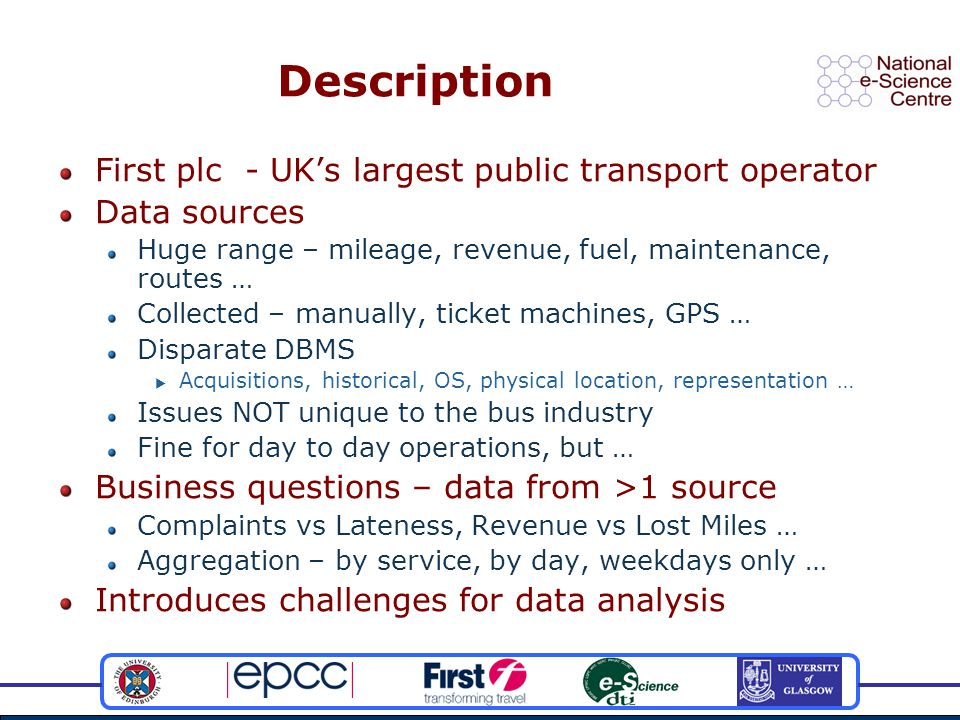 Description First plc - UK's largest public transport operator Data sources Huge range – mileage, revenue, fuel, maintenance, routes … Collected – manually, ticket machines, GPS … Disparate DBMS  Acquisitions, historical, OS, physical location, representation … Issues NOT unique to the bus industry Fine for day to day operations, but … Business questions – data from >1 source Complaints vs Lateness, Revenue vs Lost Miles … Aggregation – by service, by day, weekdays only … Introduces challenges for data analysis