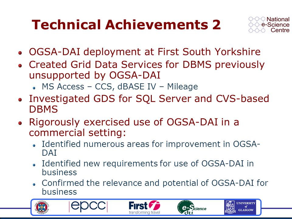 Technical Achievements 2 OGSA-DAI deployment at First South Yorkshire Created Grid Data Services for DBMS previously unsupported by OGSA-DAI MS Access – CCS, dBASE IV – Mileage Investigated GDS for SQL Server and CVS-based DBMS Rigorously exercised use of OGSA-DAI in a commercial setting: Identified numerous areas for improvement in OGSA- DAI Identified new requirements for use of OGSA-DAI in business Confirmed the relevance and potential of OGSA-DAI for business