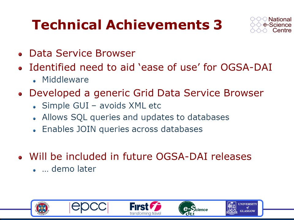 Technical Achievements 3 Data Service Browser Identified need to aid 'ease of use' for OGSA-DAI Middleware Developed a generic Grid Data Service Brows