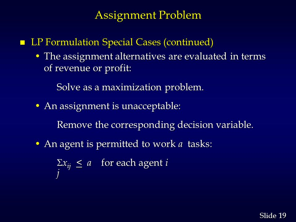 19 Slide Assignment Problem n LP Formulation Special Cases (continued) The assignment alternatives are evaluated in terms of revenue or profit:The assignment alternatives are evaluated in terms of revenue or profit: Solve as a maximization problem.