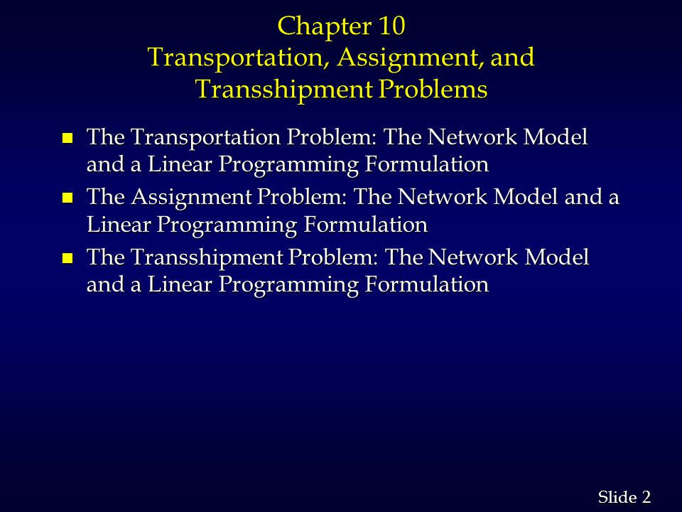 2 2 Slide Chapter 10 Transportation, Assignment, and Transshipment Problems n The Transportation Problem: The Network Model and a Linear Programming Formulation n The Assignment Problem: The Network Model and a Linear Programming Formulation n The Transshipment Problem: The Network Model and a Linear Programming Formulation