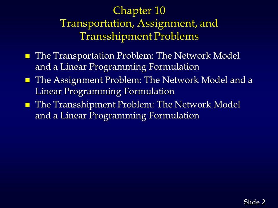 33 Slide Example: Transshipping n Optimal Solution ARNOLD WASH BURN ZROX HEWES 75 75 50 60 40 5 8 7 4 1 5 8 3 4 4 Arnold SuperShelf Hewes Zrox Thomas Wash-Burn Rock-Wright 75 75 50 25 35 40